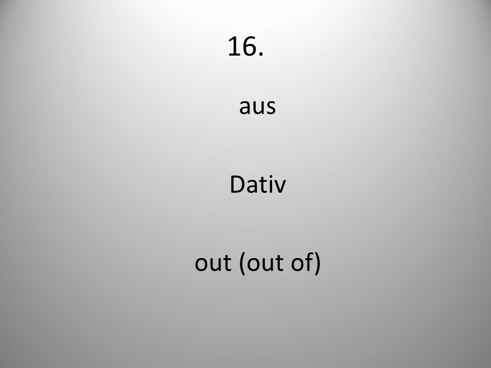 16. aus Dativ out (out of)