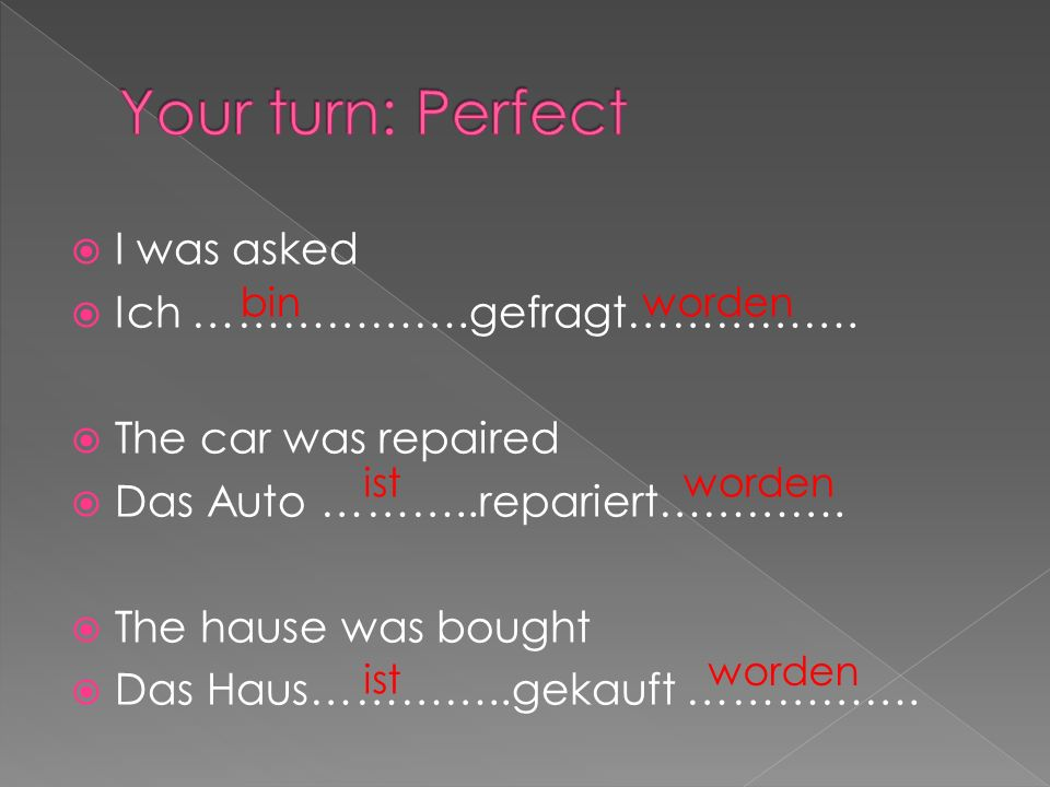 I was asked Ich ……………….gefragt……………. The car was repaired Das Auto ………..repariert………….