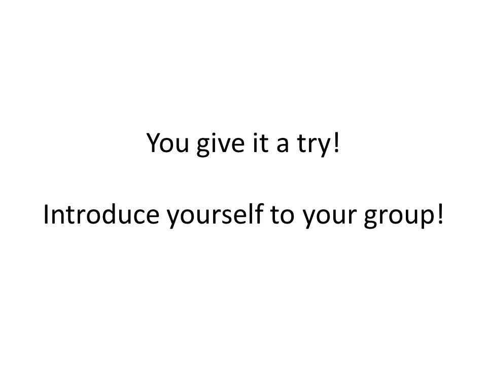 You give it a try! Introduce yourself to your group!