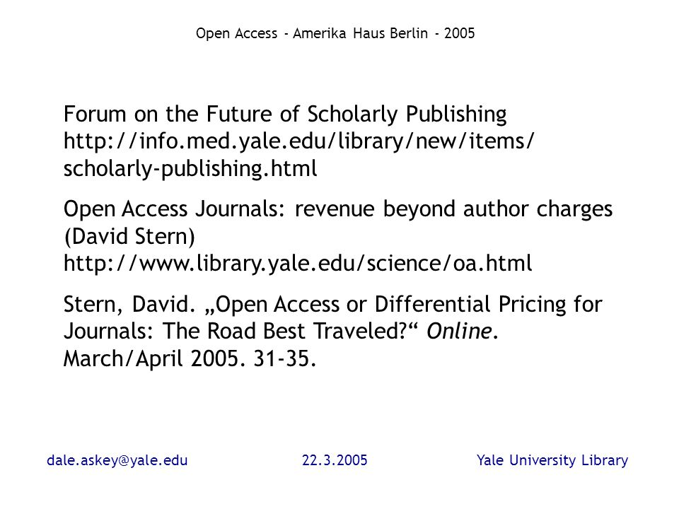 dale.askey@yale.edu22.3.2005Yale University Library Open Access - Amerika Haus Berlin - 2005 Forum on the Future of Scholarly Publishing http://info.med.yale.edu/library/new/items/ scholarly-publishing.html Open Access Journals: revenue beyond author charges (David Stern) http://www.library.yale.edu/science/oa.html Stern, David.