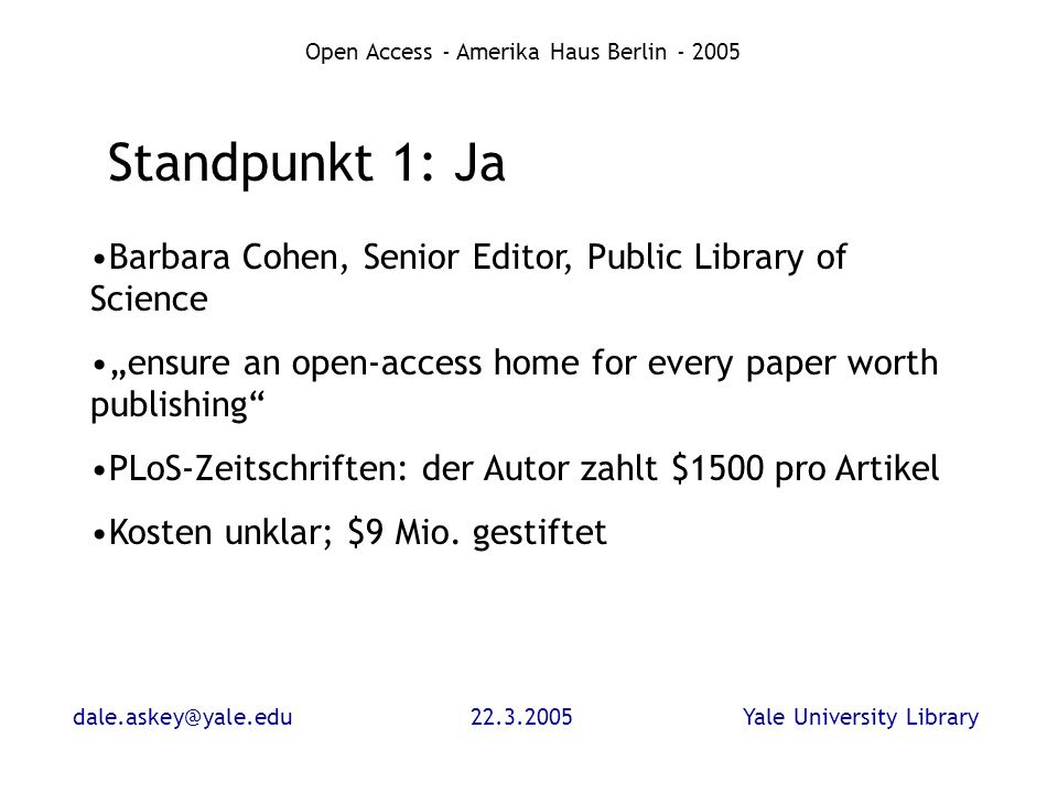 dale.askey@yale.edu22.3.2005Yale University Library Open Access - Amerika Haus Berlin - 2005 Standpunkt 1: Ja Barbara Cohen, Senior Editor, Public Library of Science ensure an open-access home for every paper worth publishing PLoS-Zeitschriften: der Autor zahlt $1500 pro Artikel Kosten unklar; $9 Mio.