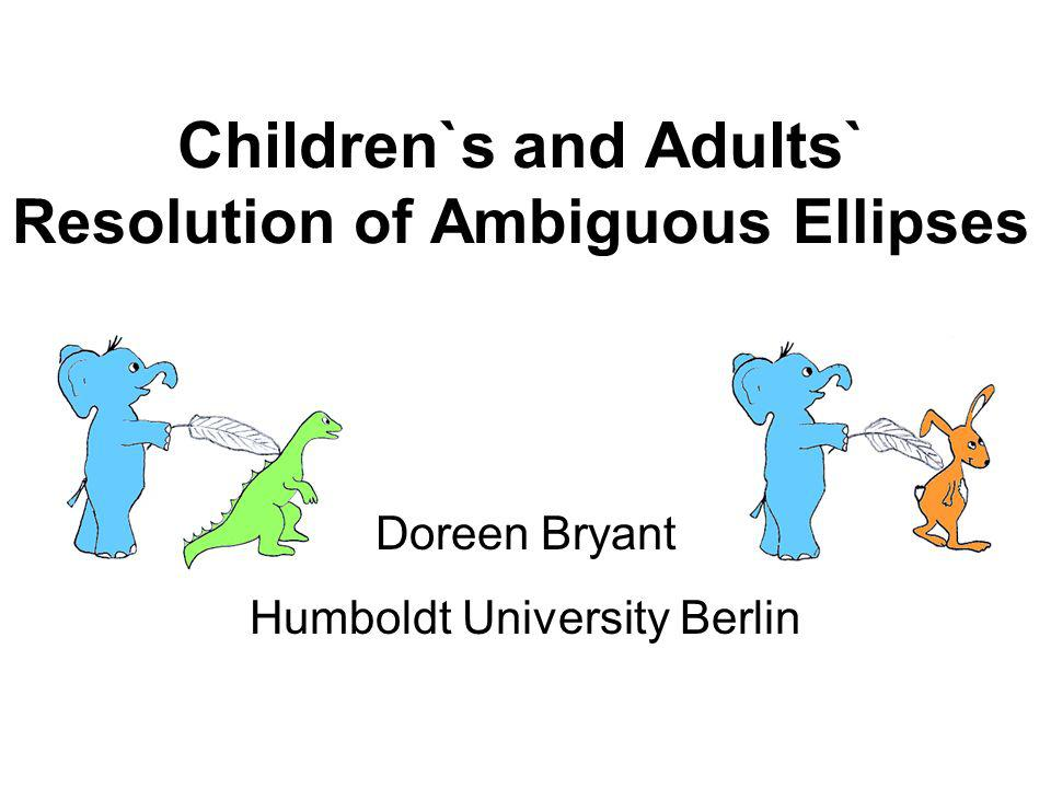 Children`s and Adults` Resolution of Ambiguous Ellipses Doreen Bryant Humboldt University Berlin