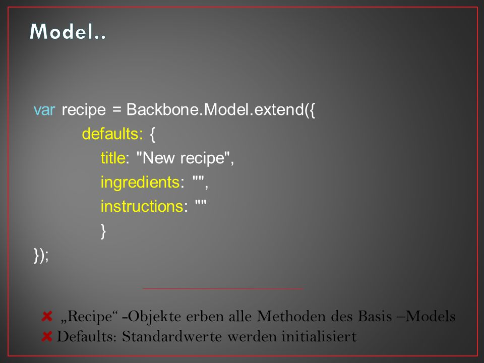 var recipe = Backbone.Model.extend({ defaults: { title: New recipe , ingredients: , instructions: } }); Recipe -Objekte erben alle Methoden des Basis –Models Defaults: Standardwerte werden initialisiert