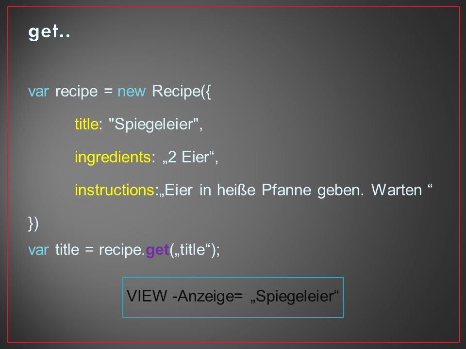 var recipe = new Recipe({ title: Spiegeleier , ingredients: 2 Eier, instructions:Eier in heiße Pfanne geben.