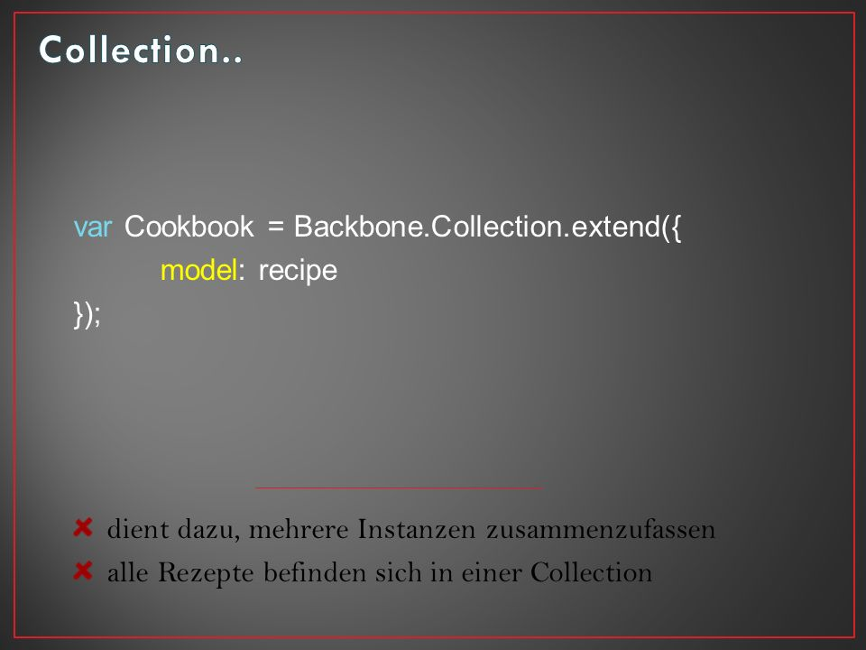var Cookbook = Backbone.Collection.extend({ model: recipe }); dient dazu, mehrere Instanzen zusammenzufassen alle Rezepte befinden sich in einer Collection