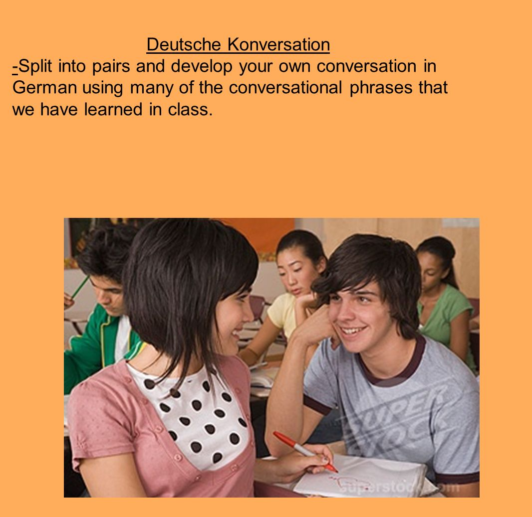 Deutsche Konversation -Split into pairs and develop your own conversation in German using many of the conversational phrases that we have learned in class.
