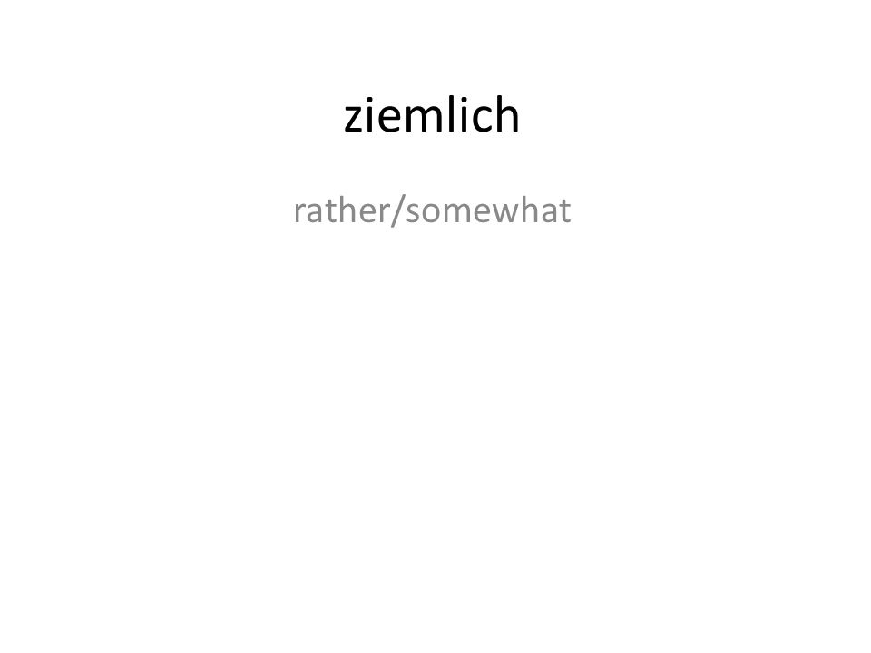 ziemlich rather/somewhat