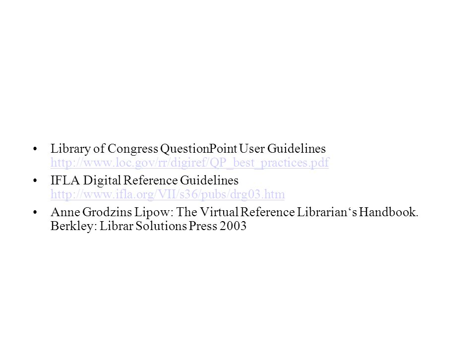 Library of Congress QuestionPoint User Guidelines http://www.loc.gov/rr/digiref/QP_best_practices.pdf http://www.loc.gov/rr/digiref/QP_best_practices.pdf IFLA Digital Reference Guidelines http://www.ifla.org/VII/s36/pubs/drg03.htm http://www.ifla.org/VII/s36/pubs/drg03.htm Anne Grodzins Lipow: The Virtual Reference Librarians Handbook.