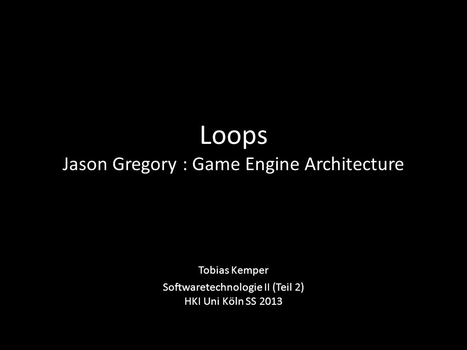 Loops Jason Gregory : Game Engine Architecture Tobias Kemper Softwaretechnologie II (Teil 2) HKI Uni Köln SS 2013