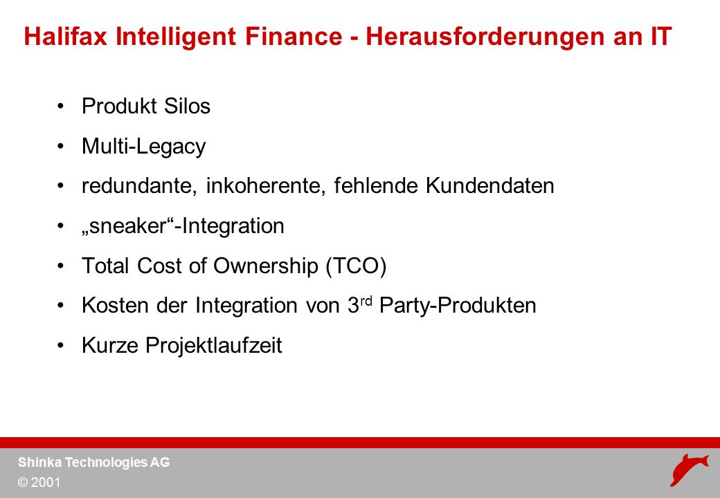 Shinka Technologies AG © 2001 Produkt Silos Multi-Legacy redundante, inkoherente, fehlende Kundendaten sneaker-Integration Total Cost of Ownership (TCO) Kosten der Integration von 3 rd Party-Produkten Kurze Projektlaufzeit Halifax Intelligent Finance - Herausforderungen an IT
