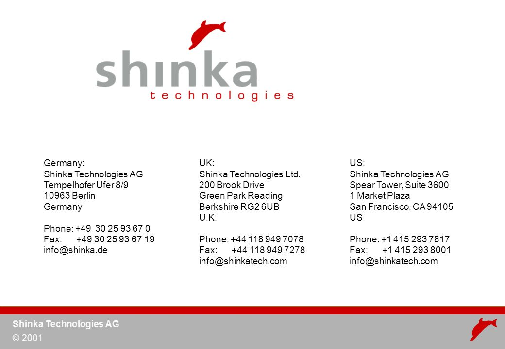 Shinka Technologies AG © 2001 Germany: Shinka Technologies AG Tempelhofer Ufer 8/9 10963 Berlin Germany Phone: +49 30 25 93 67 0 Fax: +49 30 25 93 67 19 info@shinka.de UK: Shinka Technologies Ltd.