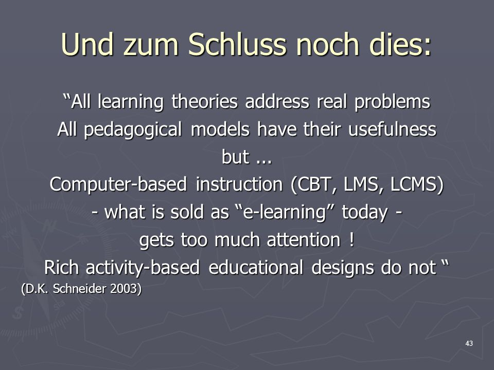 43 Und zum Schluss noch dies: All learning theories address real problems All pedagogical models have their usefulness but...