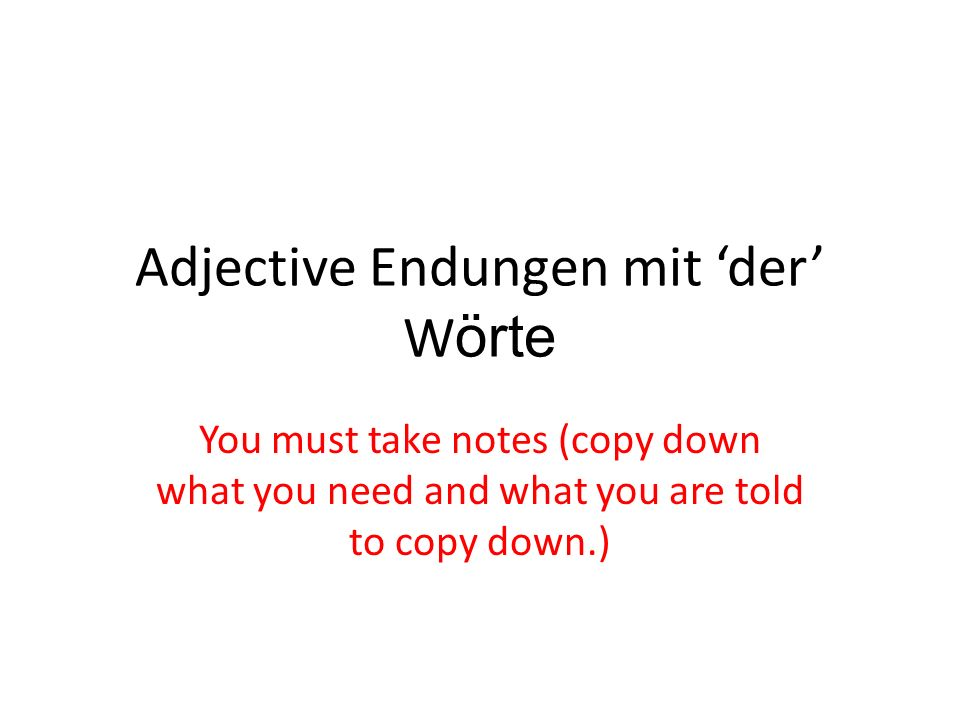Adjective Endungen mit der W örte You must take notes (copy down what you need and what you are told to copy down.)