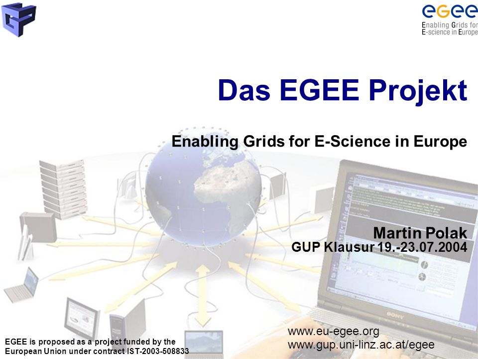 EGEE is proposed as a project funded by the European Union under contract IST-2003-508833 Das EGEE Projekt Enabling Grids for E-Science in Europe Martin Polak GUP Klausur 19.-23.07.2004 www.eu-egee.org www.gup.uni-linz.ac.at/egee