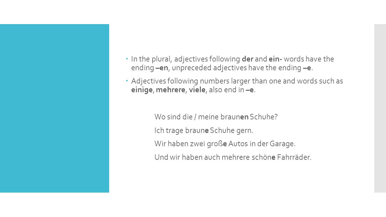 In the plural, adjectives following der and ein- words have the ending –en, unpreceded adjectives have the ending –e.