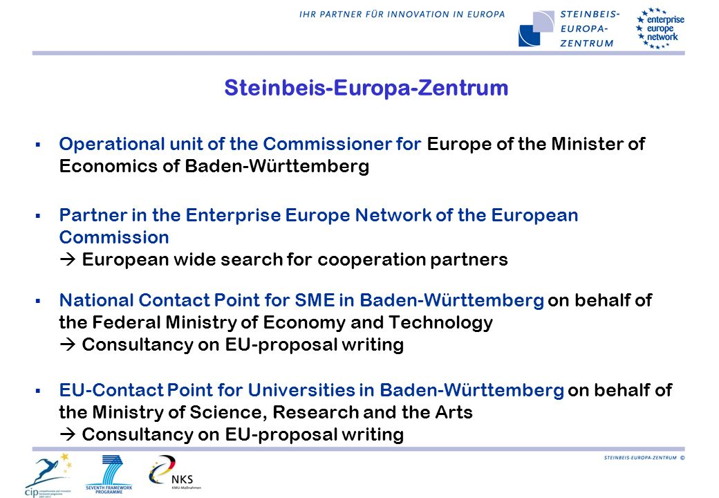 Steinbeis-Europa-Zentrum  Operational unit of the Commissioner for Europe of the Minister of Economics of Baden-Württemberg  Partner in the Enterprise Europe Network of the European Commission  European wide search for cooperation partners  National Contact Point for SME in Baden-Württemberg on behalf of the Federal Ministry of Economy and Technology  Consultancy on EU-proposal writing  EU-Contact Point for Universities in Baden-Württemberg on behalf of the Ministry of Science, Research and the Arts  Consultancy on EU-proposal writing