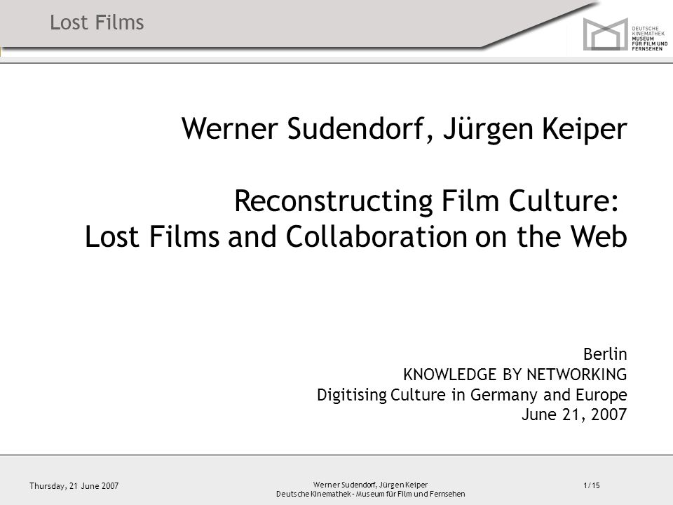 1/15 Thursday, 21 June 2007 Werner Sudendorf, Jürgen Keiper Deutsche Kinemathek – Museum für Film und Fernsehen Werner Sudendorf, Jürgen Keiper Reconstructing Film Culture: Lost Films and Collaboration on the Web Berlin KNOWLEDGE BY NETWORKING Digitising Culture in Germany and Europe June 21, 2007