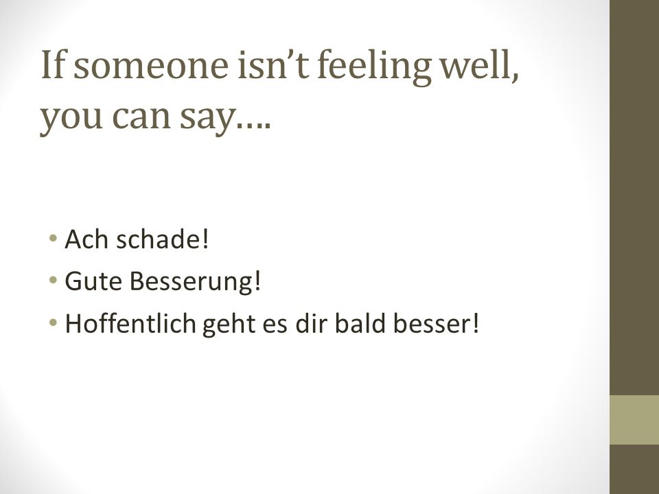 If someone isn't feeling well, you can say…. Ach schade.