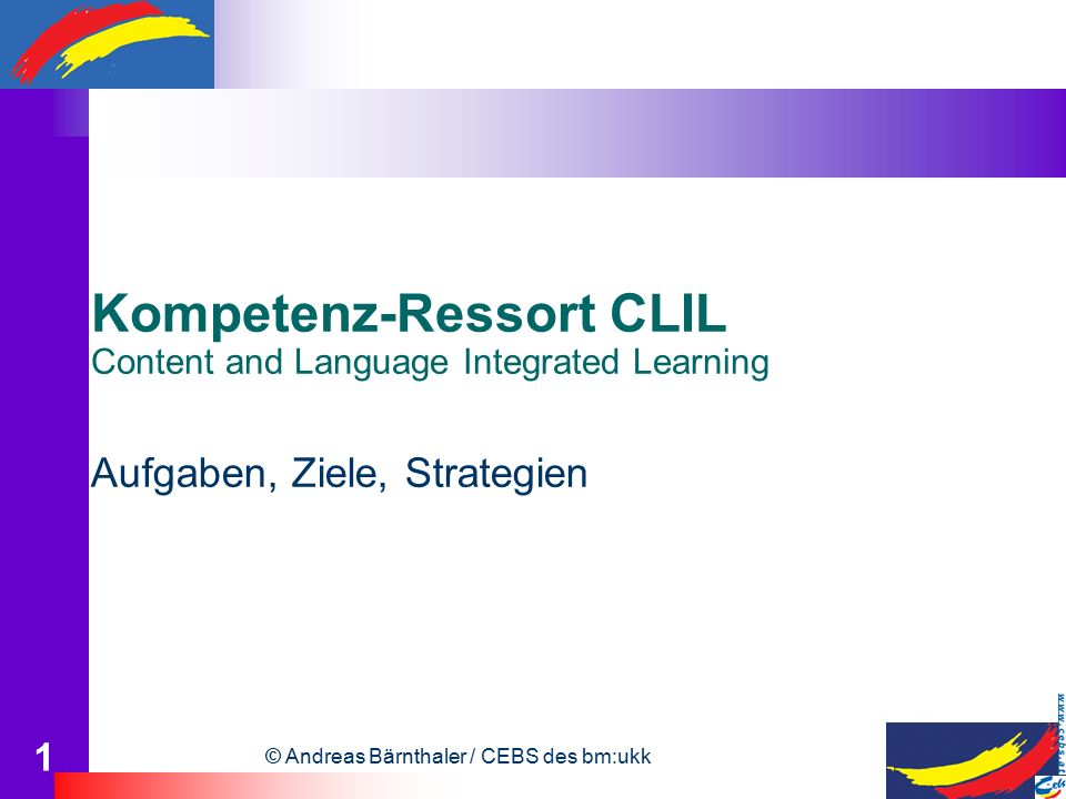 © Andreas Bärnthaler / CEBS des bm:ukk 1 Kompetenz-Ressort CLIL Content and Language Integrated Learning Aufgaben, Ziele, Strategien