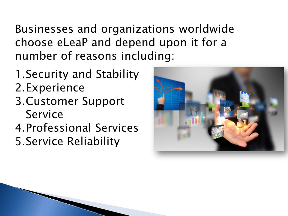 Businesses and organizations worldwide choose eLeaP and depend upon it for a number of reasons including: 1.Security and Stability 2.Experience 3.Customer Support Service 4.Professional Services 5.Service Reliability