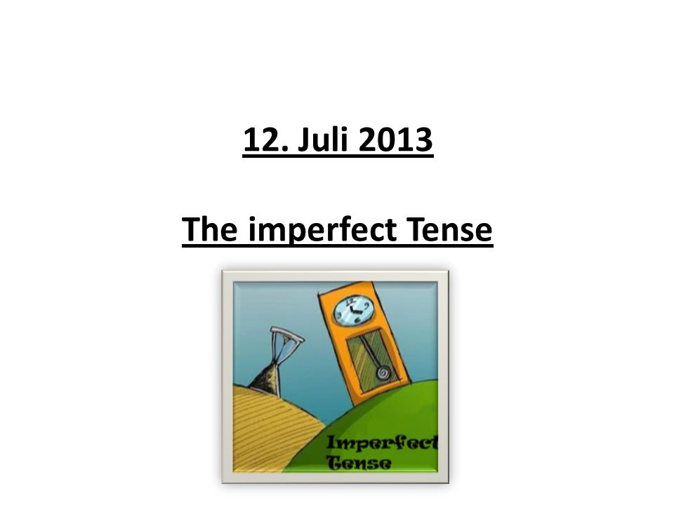 12. Juli 2013 The imperfect Tense