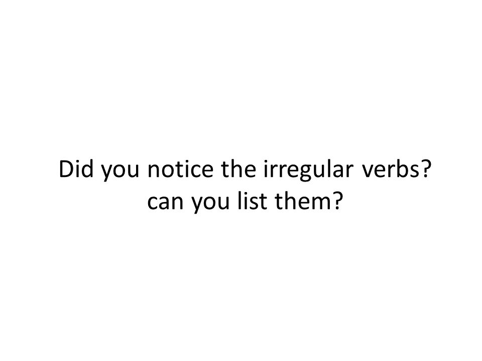 Did you notice the irregular verbs can you list them
