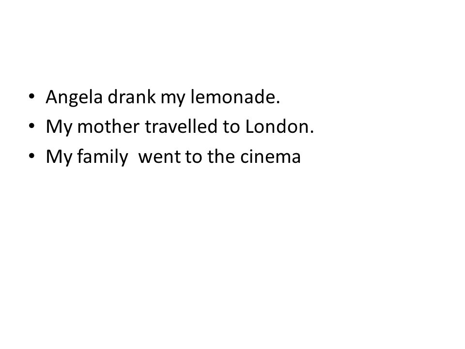 Angela drank my lemonade. My mother travelled to London. My family went to the cinema