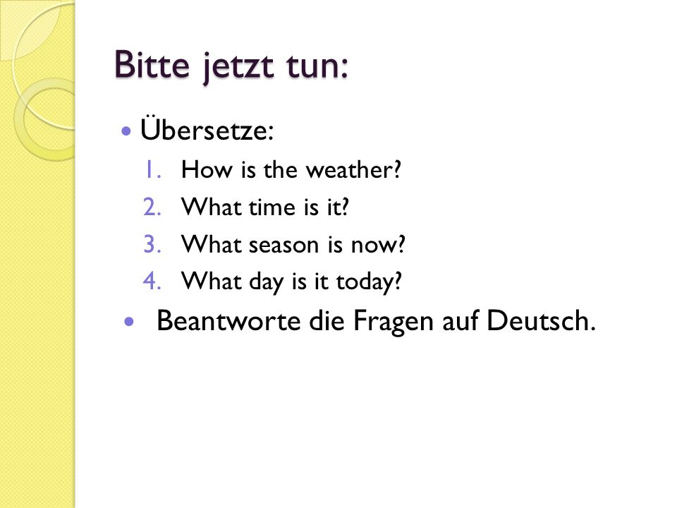 Bitte jetzt tun: Übersetze: 1.How is the weather. 2.What time is it.