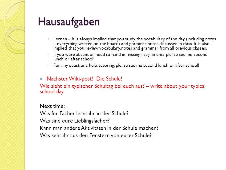 Hausaufgaben ◦ Lernen – it is always implied that you study the vocabulary of the day (including notes – everything written on the board) and grammar notes discussed in class.