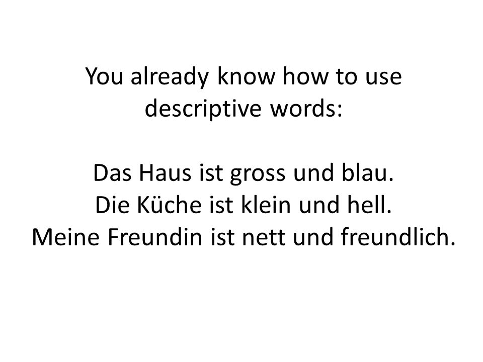 You already know how to use descriptive words: Das Haus ist gross und blau.