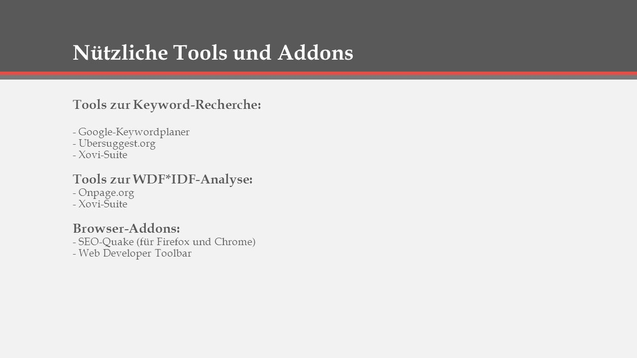 Nützliche Tools und Addons Tools zur Keyword-Recherche: - Google-Keywordplaner - Ubersuggest.org - Xovi-Suite Tools zur WDF*IDF-Analyse: - Onpage.org - Xovi-Suite Browser-Addons: - SEO-Quake (für Firefox und Chrome) - Web Developer Toolbar