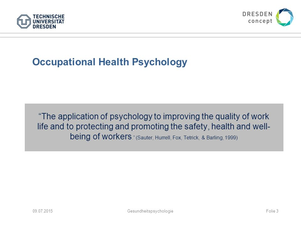 Occupational Health Psychology The application of psychology to improving the quality of work life and to protecting and promoting the safety, health and well- being of workers. (Sauter, Hurrell, Fox, Tetrick, & Barling, 1999) 09.07.2015GesundheitspsychologieFolie 3