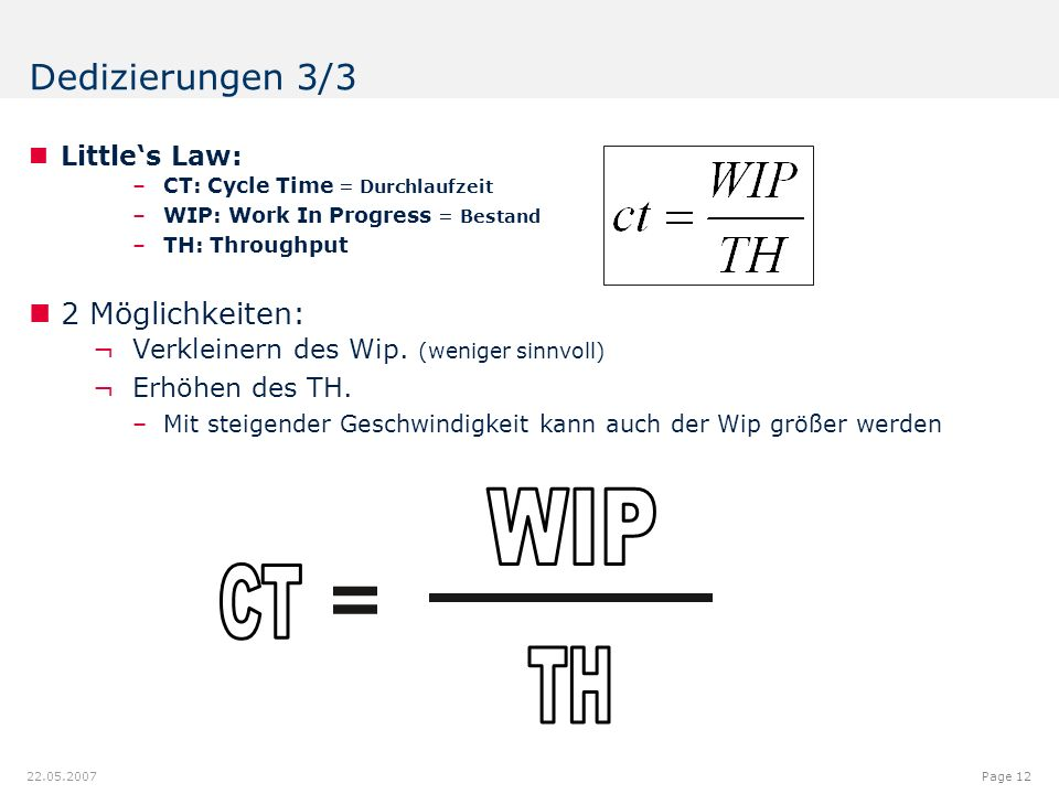 12.00.012.08.9 7.18 9.20 8.60 6.40 6.20 6.40 6.80 6.20 5.00 Page 12 22.05.2007 Dedizierungen 3/3 Little's Law: –CT: Cycle Time = Durchlaufzeit –WIP: Work In Progress = Bestand –TH: Throughput 2 Möglichkeiten: ¬Verkleinern des Wip.