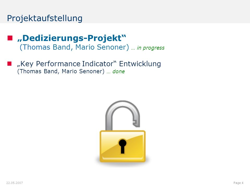 "12.00.012.08.9 7.18 9.20 8.60 6.40 6.20 6.40 6.80 6.20 5.00 Page 4 22.05.2007 Projektaufstellung ""Dedizierungs-Projekt (Thomas Band, Mario Senoner) … in progress ""Key Performance Indicator Entwicklung (Thomas Band, Mario Senoner) … done"