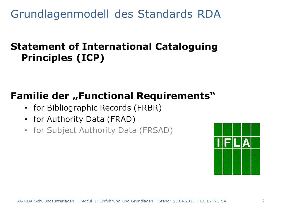 "Grundlagenmodell des Standards RDA Statement of International Cataloguing Principles (ICP) Familie der ""Functional Requirements for Bibliographic Records (FRBR) for Authority Data (FRAD) for Subject Authority Data (FRSAD) AG RDA Schulungsunterlagen – Modul 1: Einführung und Grundlagen 