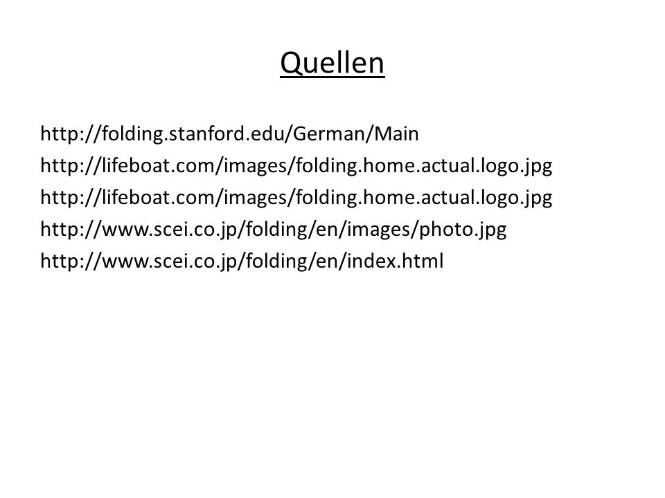 Quellen http://folding.stanford.edu/German/Main http://lifeboat.com/images/folding.home.actual.logo.jpg http://www.scei.co.jp/folding/en/images/photo.jpg http://www.scei.co.jp/folding/en/index.html