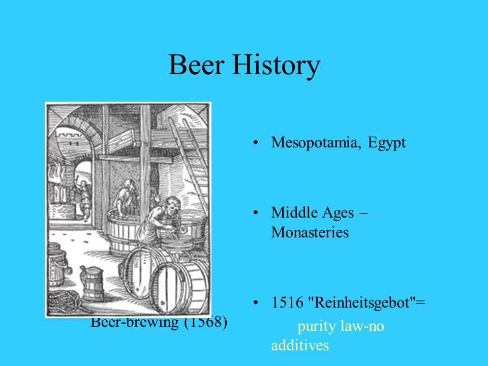 Beer History Beer-brewing (1568) Mesopotamia, Egypt Middle Ages – Monasteries 1516 Reinheitsgebot = purity law-no additives