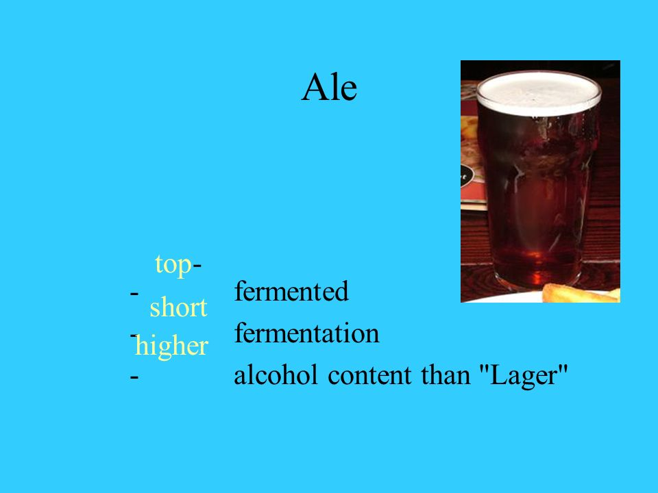 Ale - fermented - fermentation - alcohol content than Lager top- short higher