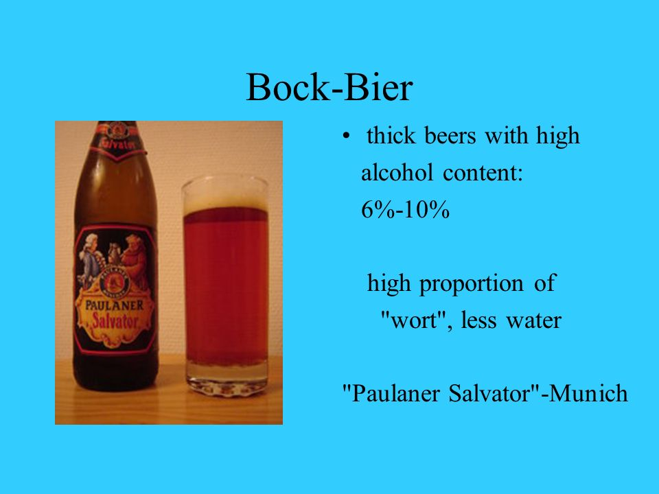 Bock-Bier thick beers with high alcohol content: 6%-10% high proportion of wort , less water Paulaner Salvator -Munich