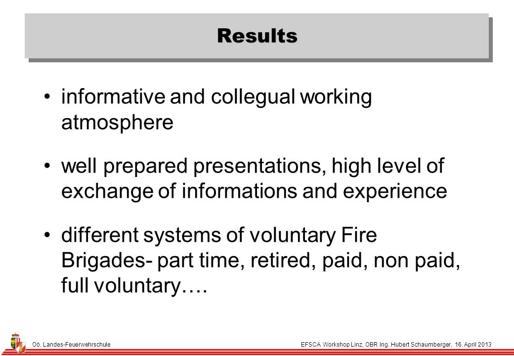 Results informative and collegual working atmosphere well prepared presentations, high level of exchange of informations and experience different systems of voluntary Fire Brigades- part time, retired, paid, non paid, full voluntary….