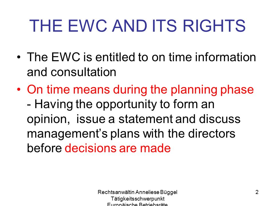 Rechtsanwältin Anneliese Büggel Tätigkeitsschwerpunkt Europäische Betriebsräte 2 THE EWC AND ITS RIGHTS The EWC is entitled to on time information and consultation On time means during the planning phase - Having the opportunity to form an opinion, issue a statement and discuss management's plans with the directors before decisions are made