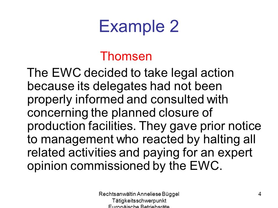 Rechtsanwältin Anneliese Büggel Tätigkeitsschwerpunkt Europäische Betriebsräte 4 Example 2 Thomsen The EWC decided to take legal action because its delegates had not been properly informed and consulted with concerning the planned closure of production facilities.