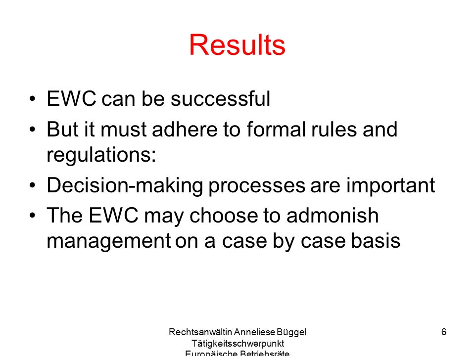 Rechtsanwältin Anneliese Büggel Tätigkeitsschwerpunkt Europäische Betriebsräte 6 Results EWC can be successful But it must adhere to formal rules and regulations: Decision-making processes are important The EWC may choose to admonish management on a case by case basis