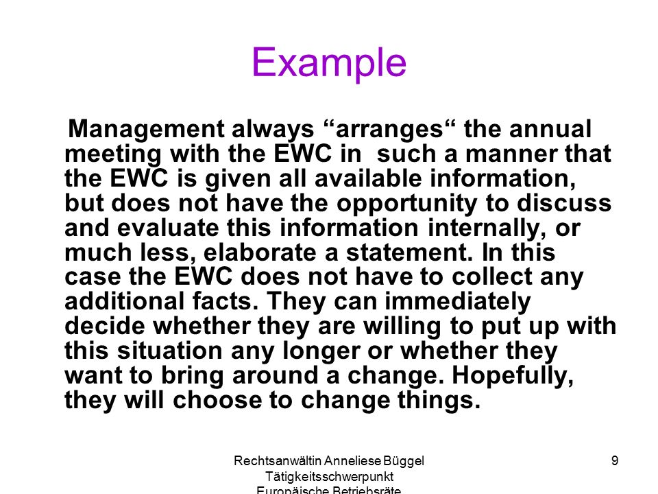 Rechtsanwältin Anneliese Büggel Tätigkeitsschwerpunkt Europäische Betriebsräte 9 Example Management always arranges the annual meeting with the EWC in such a manner that the EWC is given all available information, but does not have the opportunity to discuss and evaluate this information internally, or much less, elaborate a statement.
