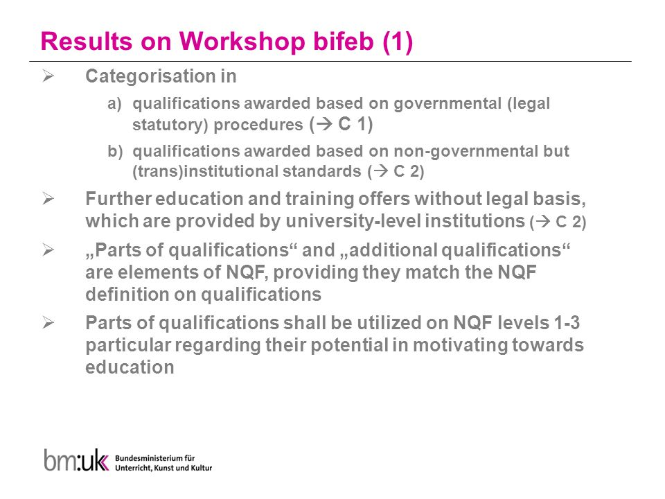 "Results on Workshop bifeb (1)  Categorisation in a)qualifications awarded based on governmental (legal statutory) procedures (  C 1) b)qualifications awarded based on non-governmental but (trans)institutional standards (  C 2)  Further education and training offers without legal basis, which are provided by university-level institutions (  C 2)  ""Parts of qualifications and ""additional qualifications are elements of NQF, providing they match the NQF definition on qualifications  Parts of qualifications shall be utilized on NQF levels 1-3 particular regarding their potential in motivating towards education"