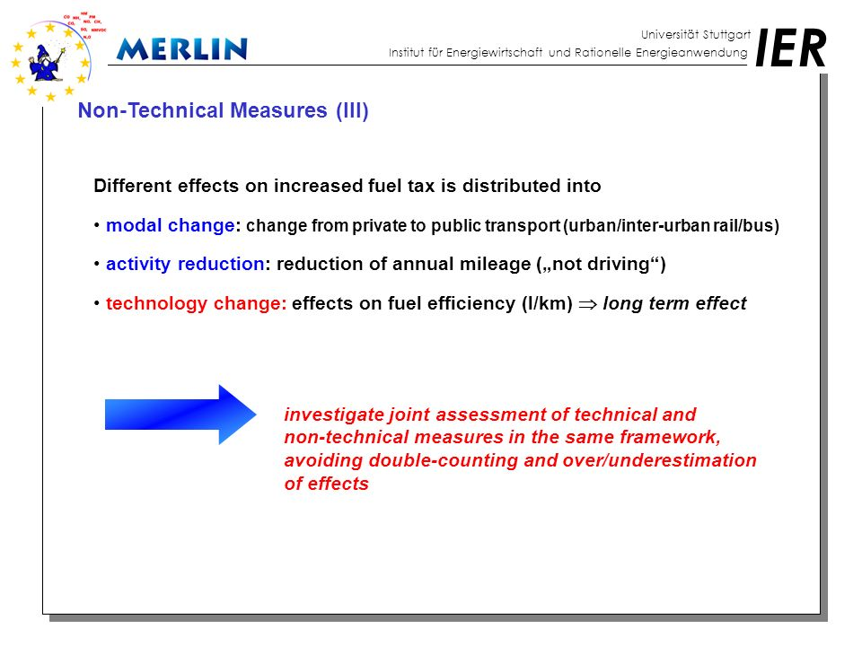 "IER Universität Stuttgart Institut für Energiewirtschaft und Rationelle Energieanwendung Non-Technical Measures (III) Different effects on increased fuel tax is distributed into modal change: change from private to public transport (urban/inter-urban rail/bus) activity reduction: reduction of annual mileage (""not driving ) technology change: effects on fuel efficiency (l/km)  long term effect investigate joint assessment of technical and non-technical measures in the same framework, avoiding double-counting and over/underestimation of effects"