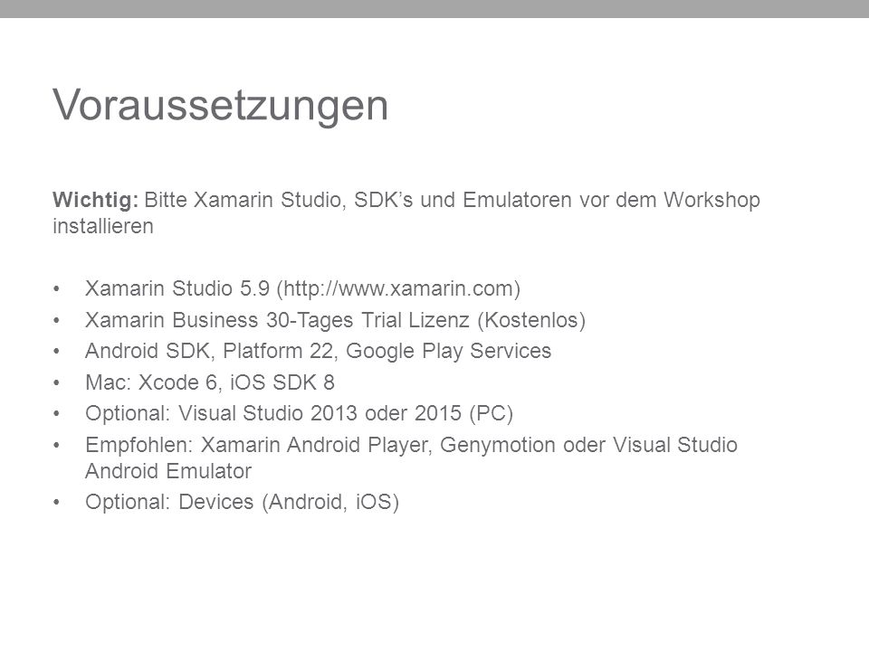 Voraussetzungen Wichtig: Bitte Xamarin Studio, SDK's und Emulatoren vor dem Workshop installieren Xamarin Studio 5.9 (http://www.xamarin.com) Xamarin Business 30-Tages Trial Lizenz (Kostenlos) Android SDK, Platform 22, Google Play Services Mac: Xcode 6, iOS SDK 8 Optional: Visual Studio 2013 oder 2015 (PC) Empfohlen: Xamarin Android Player, Genymotion oder Visual Studio Android Emulator Optional: Devices (Android, iOS)
