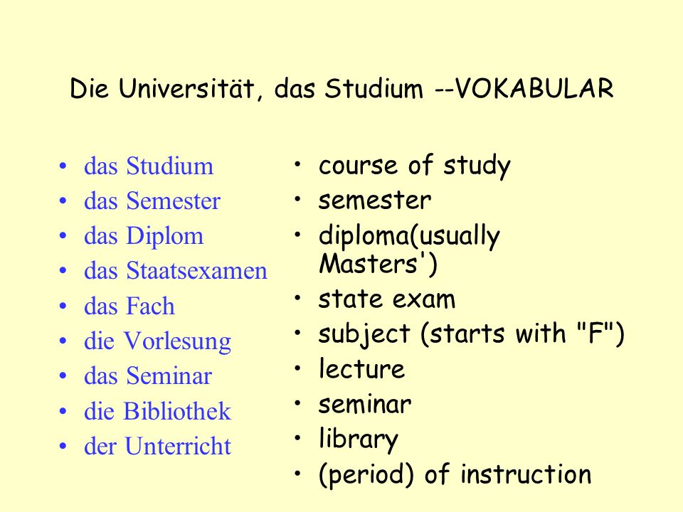 Die Universität, das Studium --VOKABULAR das Studium das Semester das Diplom das Staatsexamen das Fach die Vorlesung das Seminar die Bibliothek der Unterricht course of study semester diploma(usually Masters ) state exam subject (starts with F ) lecture seminar library (period) of instruction