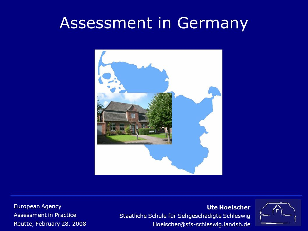 Ute Hoelscher Staatliche Schule für Sehgeschädigte Schleswig Hoelscher@sfs-schleswig.landsh.de European Agency Assessment in Practice Reutte, February 28, 2008 Assessment in Germany
