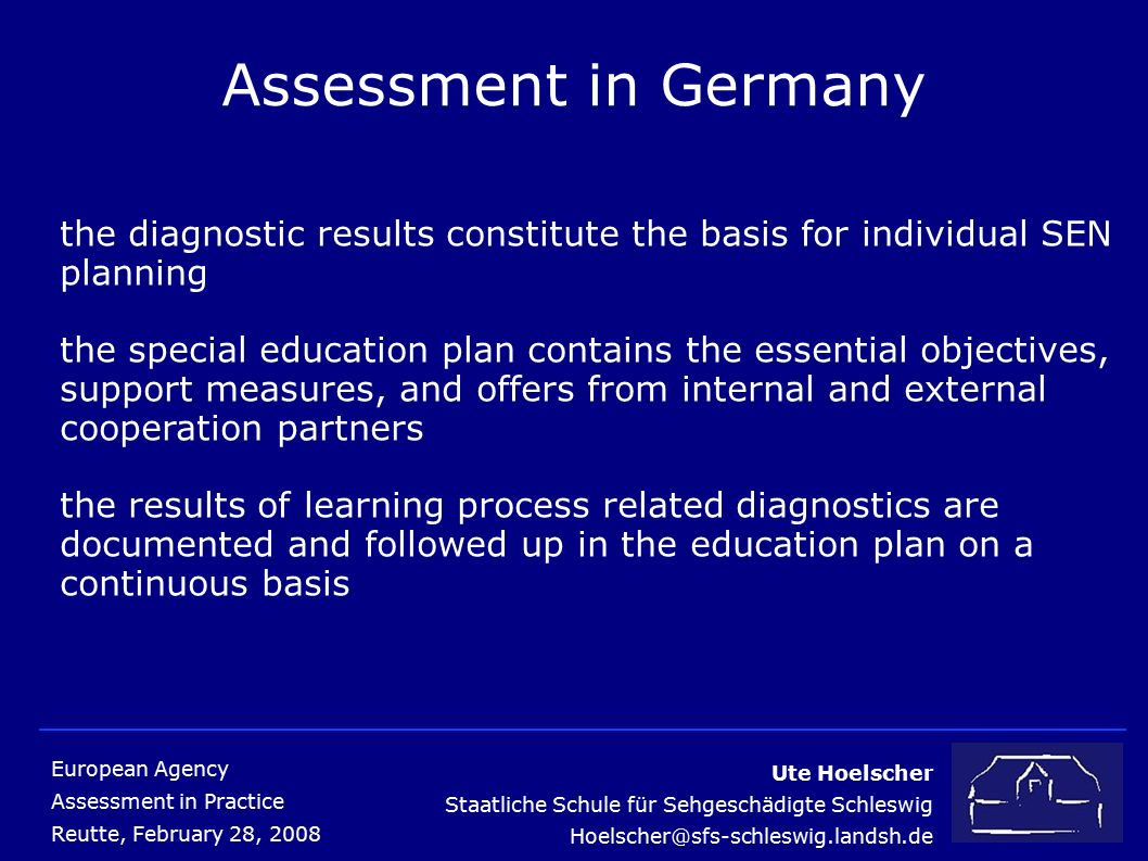 Ute Hoelscher Staatliche Schule für Sehgeschädigte Schleswig Hoelscher@sfs-schleswig.landsh.de European Agency Assessment in Practice Reutte, February 28, 2008 Assessment in Germany the diagnostic results constitute the basis for individual SEN planning the special education plan contains the essential objectives, support measures, and offers from internal and external cooperation partners the results of learning process related diagnostics are documented and followed up in the education plan on a continuous basis